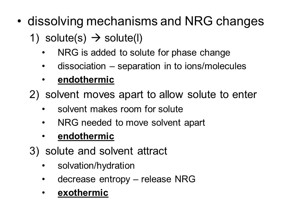 dissolving mechanisms and NRG changes 1)solute(s)  solute(l) NRG is added to solute for phase change dissociation – separation in to ions/molecules endothermic 2)solvent moves apart to allow solute to enter solvent makes room for solute NRG needed to move solvent apart endothermic 3)solute and solvent attract solvation/hydration decrease entropy – release NRG exothermic