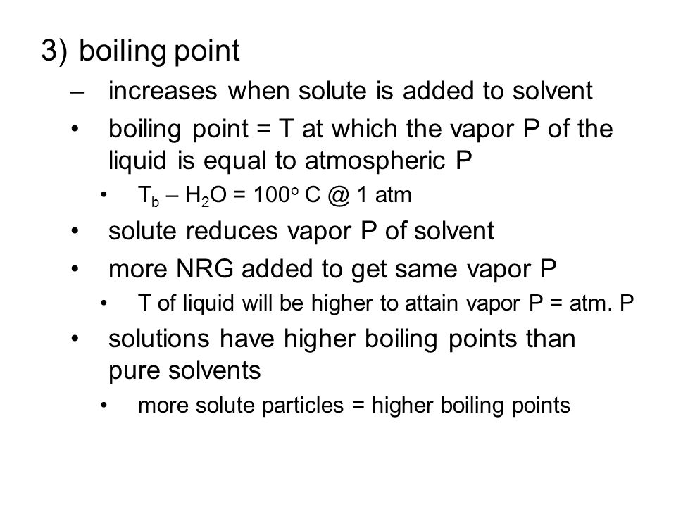 3)boiling point –increases when solute is added to solvent boiling point = T at which the vapor P of the liquid is equal to atmospheric P T b – H 2 O = 100 o C @ 1 atm solute reduces vapor P of solvent more NRG added to get same vapor P T of liquid will be higher to attain vapor P = atm.