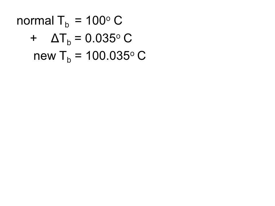 normal T b = 100 o C + ΔT b = 0.035 o C new T b = 100.035 o C