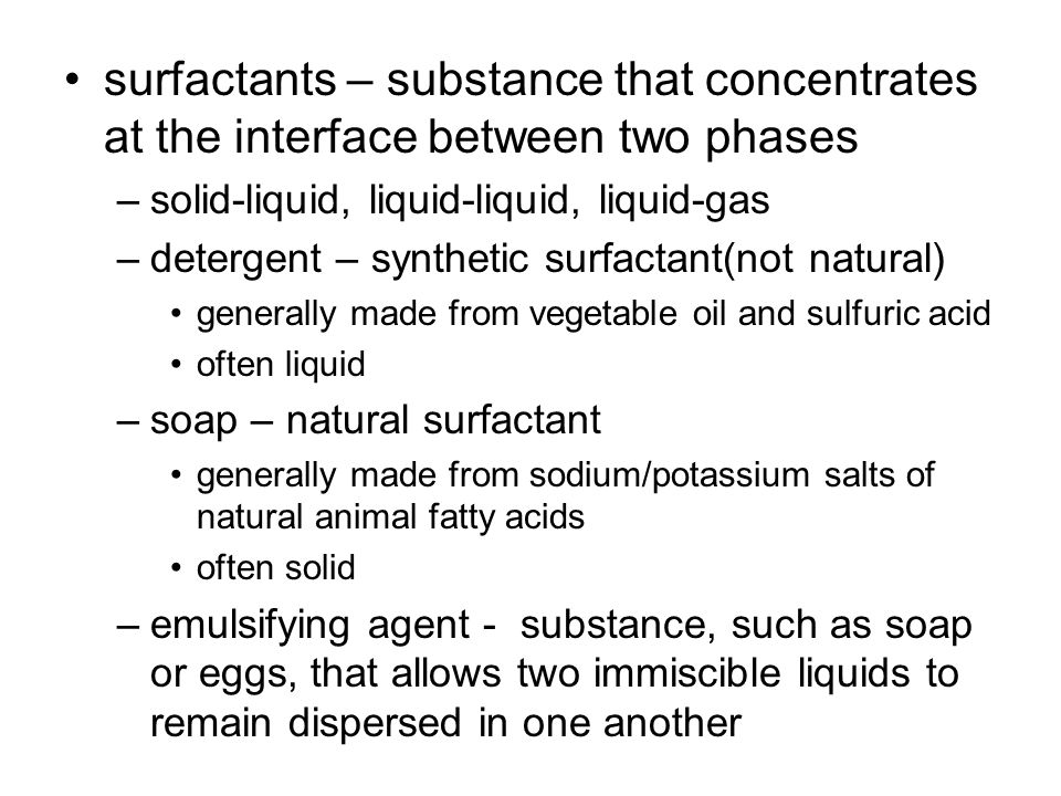 surfactants – substance that concentrates at the interface between two phases –solid-liquid, liquid-liquid, liquid-gas –detergent – synthetic surfactant(not natural) generally made from vegetable oil and sulfuric acid often liquid –soap – natural surfactant generally made from sodium/potassium salts of natural animal fatty acids often solid –emulsifying agent - substance, such as soap or eggs, that allows two immiscible liquids to remain dispersed in one another