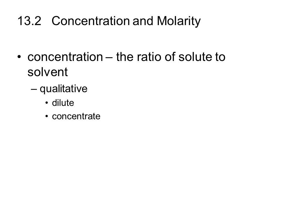 13.2 Concentration and Molarity concentration – the ratio of solute to solvent –qualitative dilute concentrate