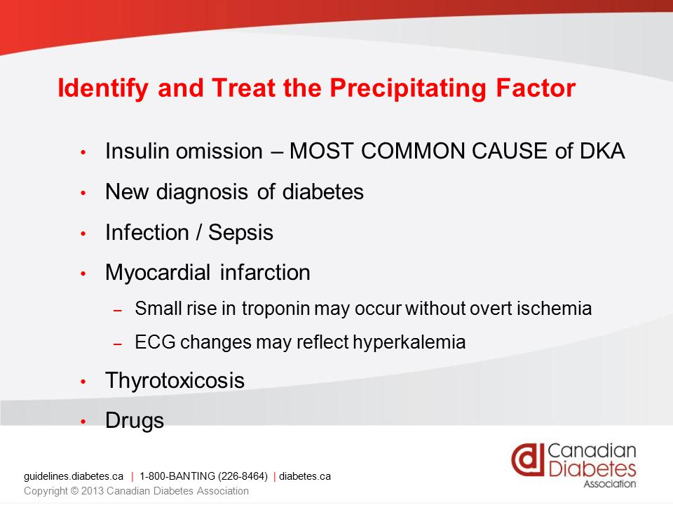 guidelines.diabetes.ca | 1-800-BANTING (226-8464) | diabetes.ca Copyright © 2013 Canadian Diabetes Association Identify and Treat the Precipitating Factor Insulin omission – MOST COMMON CAUSE of DKA New diagnosis of diabetes Infection / Sepsis Myocardial infarction – Small rise in troponin may occur without overt ischemia – ECG changes may reflect hyperkalemia Thyrotoxicosis Drugs
