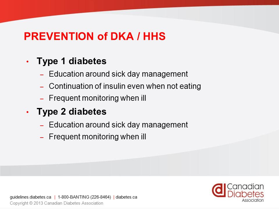 guidelines.diabetes.ca | 1-800-BANTING (226-8464) | diabetes.ca Copyright © 2013 Canadian Diabetes Association PREVENTION of DKA / HHS Type 1 diabetes – Education around sick day management – Continuation of insulin even when not eating – Frequent monitoring when ill Type 2 diabetes – Education around sick day management – Frequent monitoring when ill