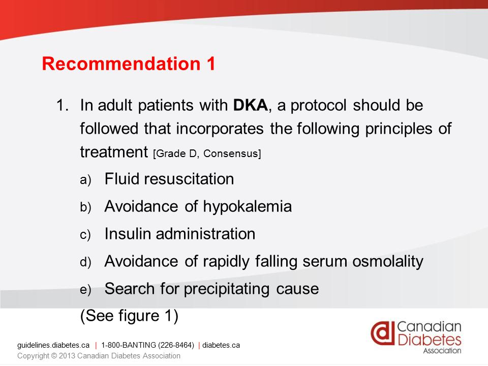 guidelines.diabetes.ca | 1-800-BANTING (226-8464) | diabetes.ca Copyright © 2013 Canadian Diabetes Association 1.In adult patients with DKA, a protocol should be followed that incorporates the following principles of treatment [Grade D, Consensus] a) Fluid resuscitation b) Avoidance of hypokalemia c) Insulin administration d) Avoidance of rapidly falling serum osmolality e) Search for precipitating cause (See figure 1) Recommendation 1