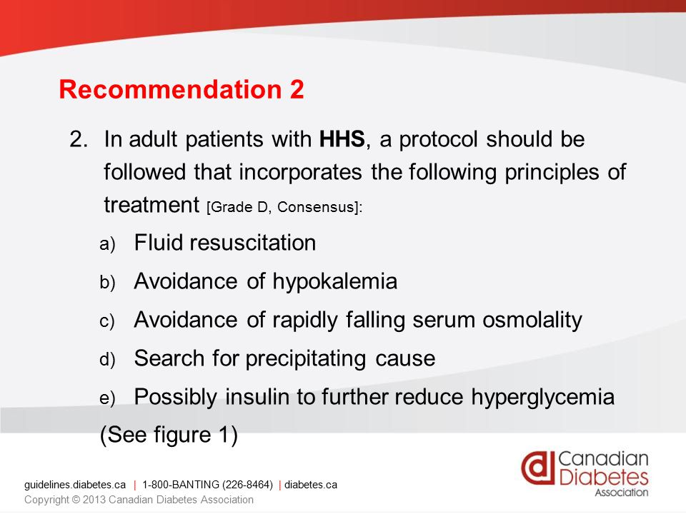 guidelines.diabetes.ca | 1-800-BANTING (226-8464) | diabetes.ca Copyright © 2013 Canadian Diabetes Association 2.In adult patients with HHS, a protocol should be followed that incorporates the following principles of treatment [Grade D, Consensus]: a) Fluid resuscitation b) Avoidance of hypokalemia c) Avoidance of rapidly falling serum osmolality d) Search for precipitating cause e) Possibly insulin to further reduce hyperglycemia (See figure 1) Recommendation 2