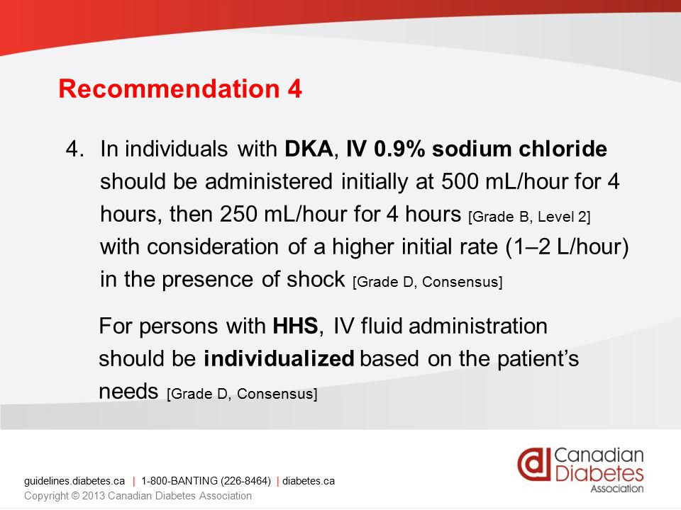 guidelines.diabetes.ca | 1-800-BANTING (226-8464) | diabetes.ca Copyright © 2013 Canadian Diabetes Association 4.In individuals with DKA, IV 0.9% sodium chloride should be administered initially at 500 mL/hour for 4 hours, then 250 mL/hour for 4 hours [Grade B, Level 2] with consideration of a higher initial rate (1–2 L/hour) in the presence of shock [Grade D, Consensus] For persons with HHS, IV fluid administration should be individualized based on the patient's needs [Grade D, Consensus] Recommendation 4