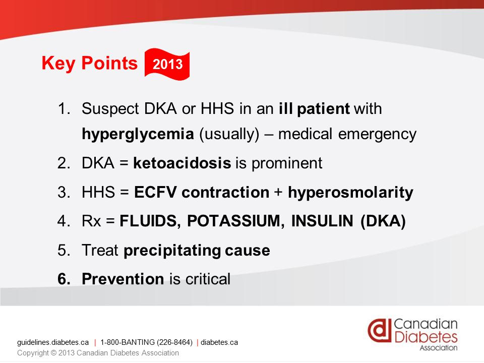 guidelines.diabetes.ca | 1-800-BANTING (226-8464) | diabetes.ca Copyright © 2013 Canadian Diabetes Association Key Points 1.Suspect DKA or HHS in an ill patient with hyperglycemia (usually) – medical emergency 2.DKA = ketoacidosis is prominent 3.HHS = ECFV contraction + hyperosmolarity 4.Rx = FLUIDS, POTASSIUM, INSULIN (DKA) 5.Treat precipitating cause 6.Prevention is critical 2013