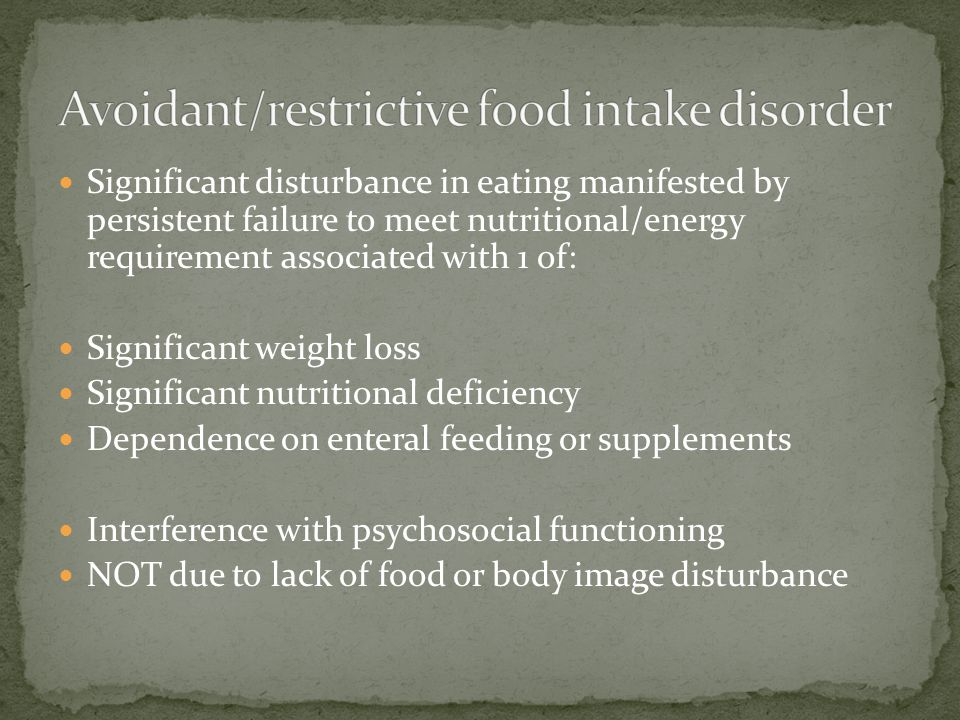Significant disturbance in eating manifested by persistent failure to meet nutritional/energy requirement associated with 1 of: Significant weight los