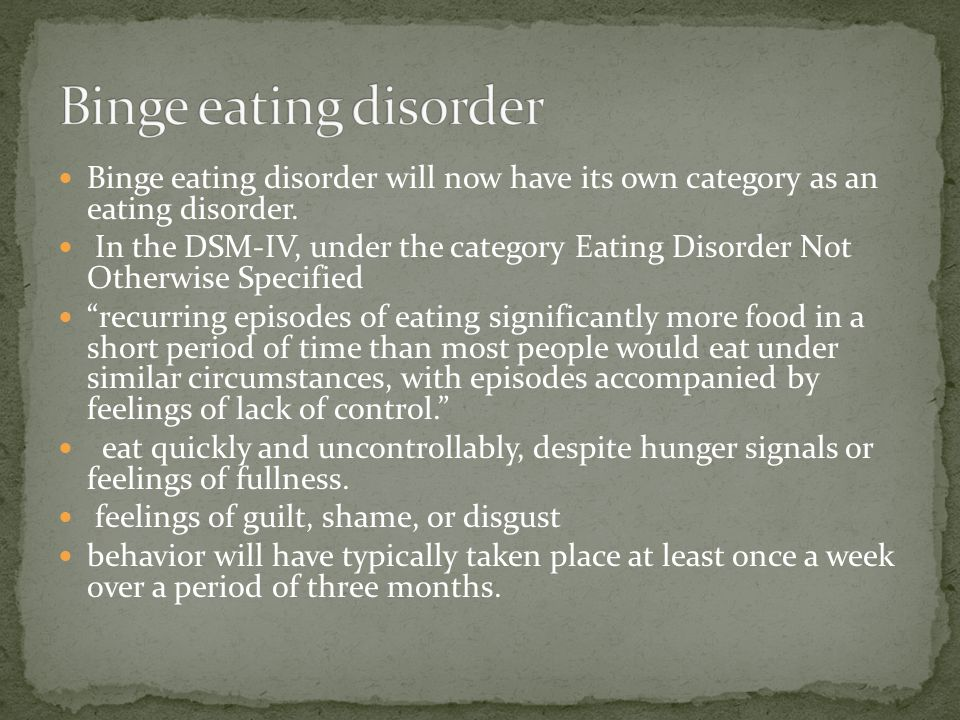 Binge eating disorder will now have its own category as an eating disorder. In the DSM-IV, under the category Eating Disorder Not Otherwise Specified