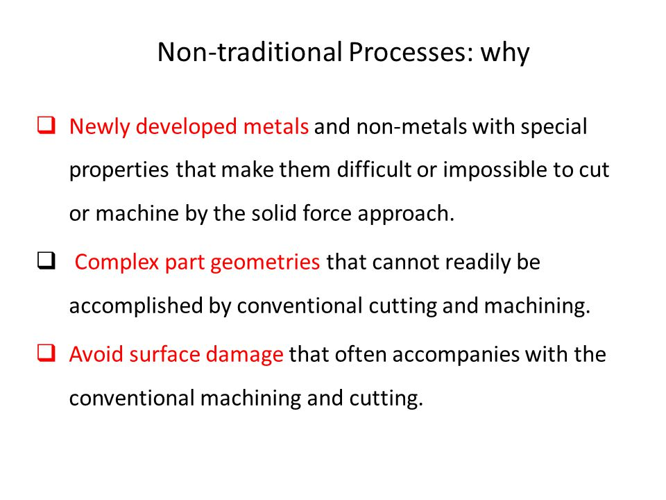 Non-traditional Processes: why  Newly developed metals and non ‑ metals with special properties that make them difficult or impossible to cut or mach