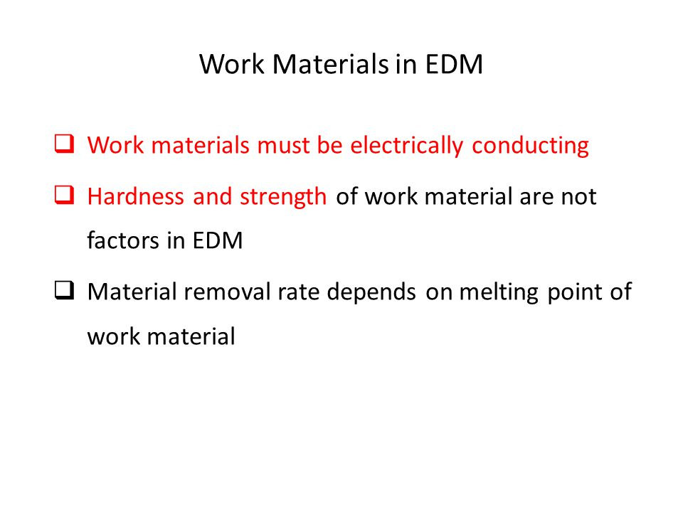 Work Materials in EDM  Work materials must be electrically conducting  Hardness and strength of work material are not factors in EDM  Material remo