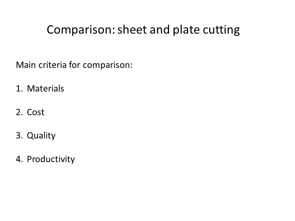 Comparison: sheet and plate cutting Main criteria for comparison: 1.Materials 2.Cost 3.Quality 4.Productivity