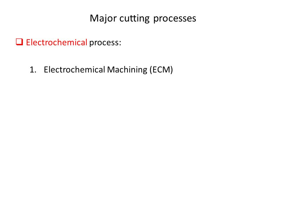Major cutting processes  Electrochemical process: 1.Electrochemical Machining (ECM)
