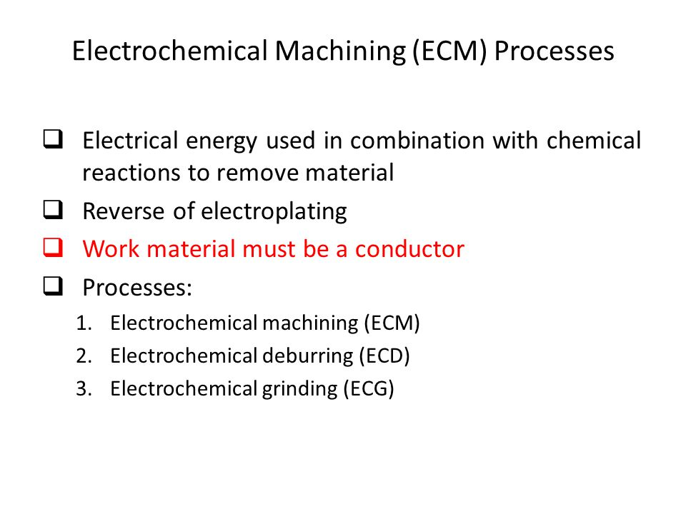 Electrochemical Machining (ECM) Processes  Electrical energy used in combination with chemical reactions to remove material  Reverse of electroplati