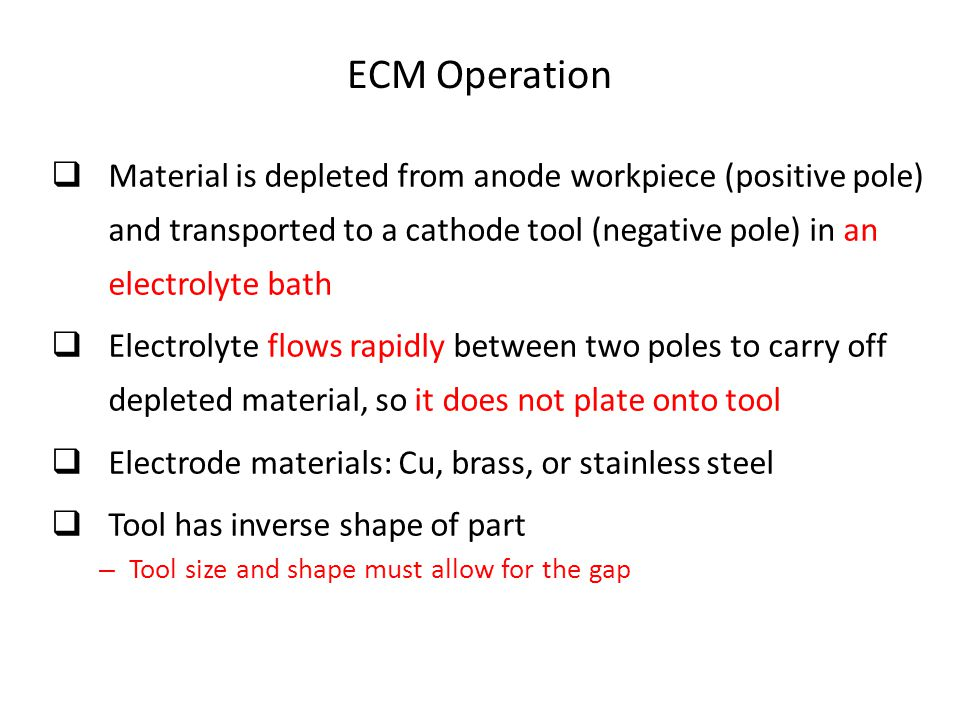 ECM Operation  Material is depleted from anode workpiece (positive pole) and transported to a cathode tool (negative pole) in an electrolyte bath  E