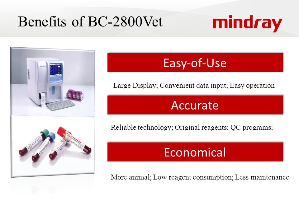 Benefits of BC-2800Vet Easy-of-Use Accurate Economical Large Display; Convenient data input; Easy operation Reliable technology; Original reagents; QC programs; More animal; Low reagent consumption; Less maintenance