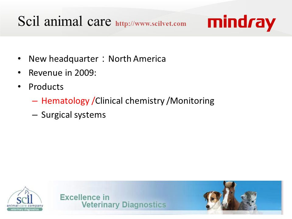 Scil animal care http://www.scilvet.com New headquarter : North America Revenue in 2009: Products – Hematology /Clinical chemistry /Monitoring – Surgical systems