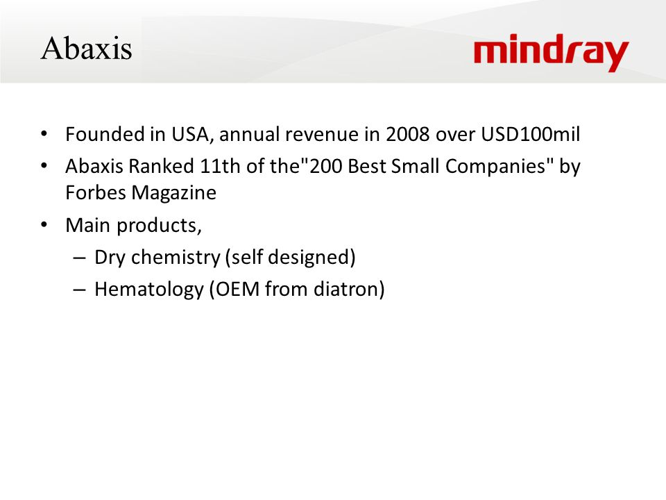 Abaxis Founded in USA, annual revenue in 2008 over USD100mil Abaxis Ranked 11th of the 200 Best Small Companies by Forbes Magazine Main products, – Dry chemistry (self designed) – Hematology (OEM from diatron)