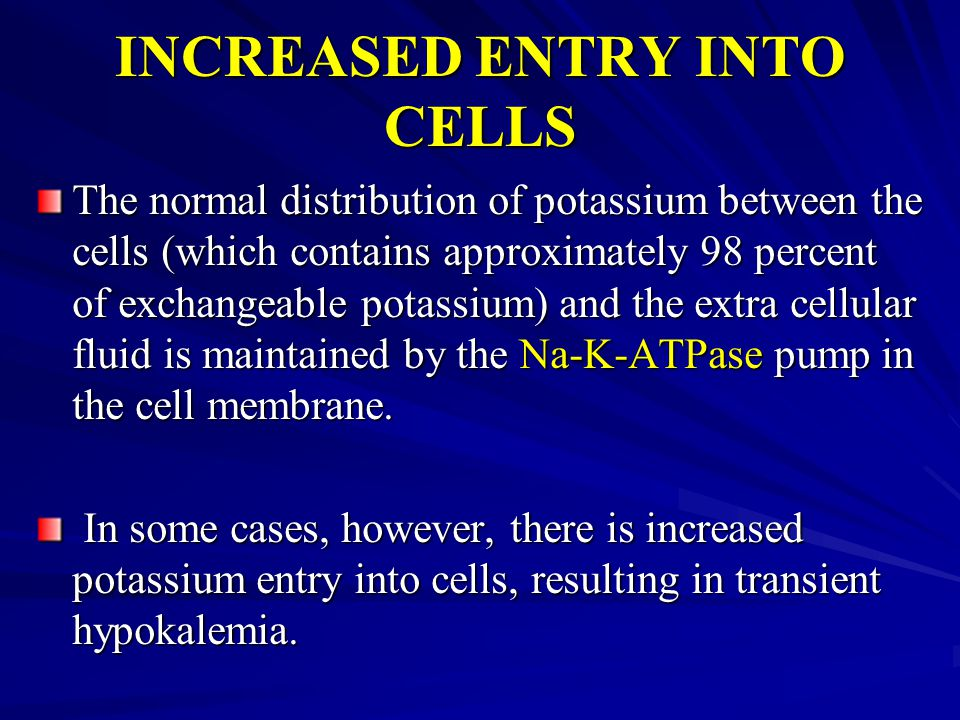 INCREASED ENTRY INTO CELLS The normal distribution of potassium between the cells (which contains approximately 98 percent of exchangeable potassium)