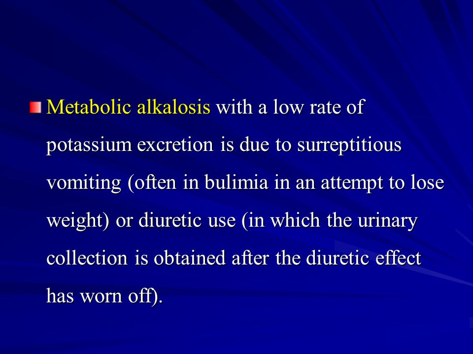 Metabolic alkalosis with a low rate of potassium excretion is due to surreptitious vomiting (often in bulimia in an attempt to lose weight) or diureti