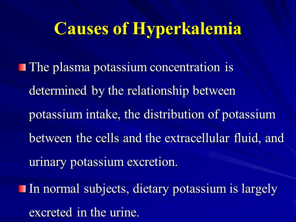 Causes of Hyperkalemia The plasma potassium concentration is determined by the relationship between potassium intake, the distribution of potassium be