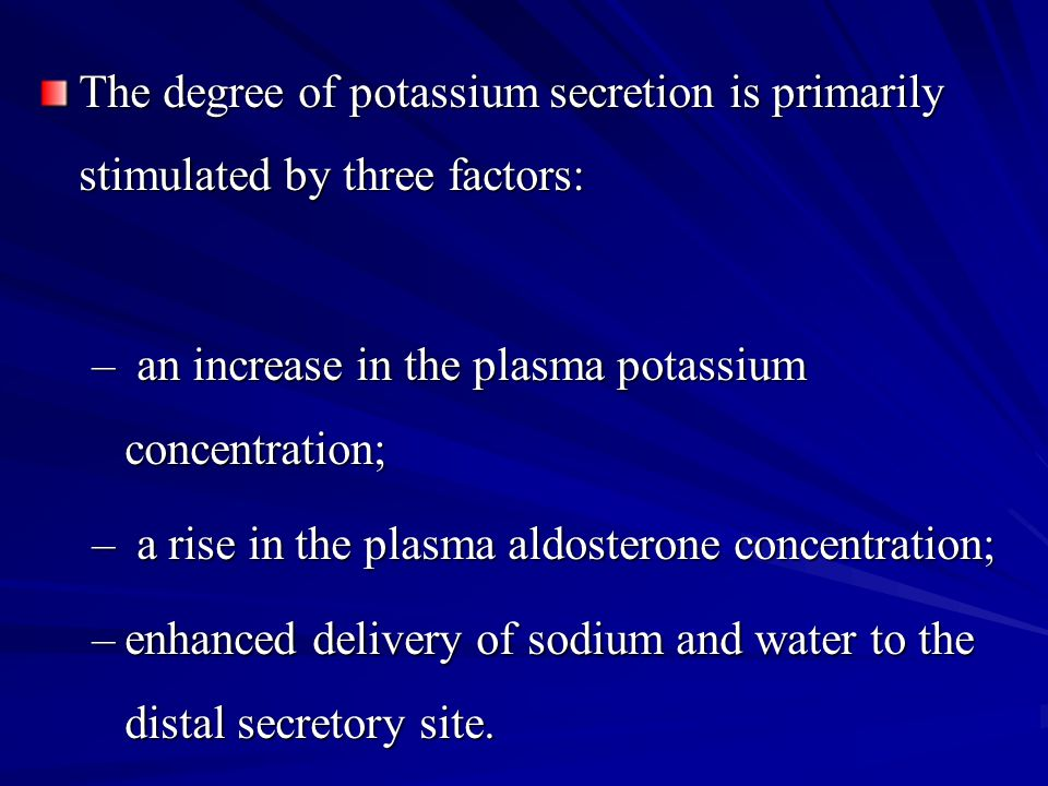 The degree of potassium secretion is primarily stimulated by three factors: – an increase in the plasma potassium concentration; – a rise in the plasm
