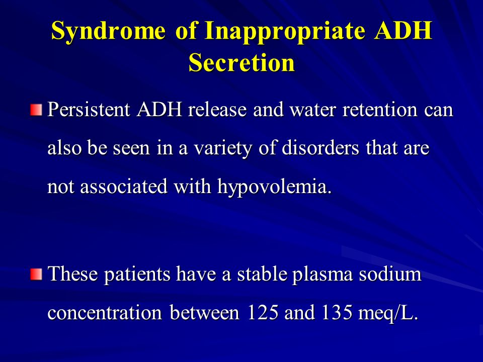 Syndrome of Inappropriate ADH Secretion Persistent ADH release and water retention can also be seen in a variety of disorders that are not associated