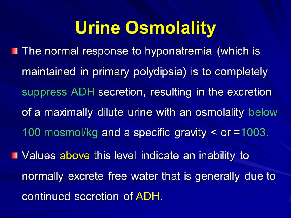 Urine Osmolality The normal response to hyponatremia (which is maintained in primary polydipsia) is to completely suppress ADH secretion, resulting in