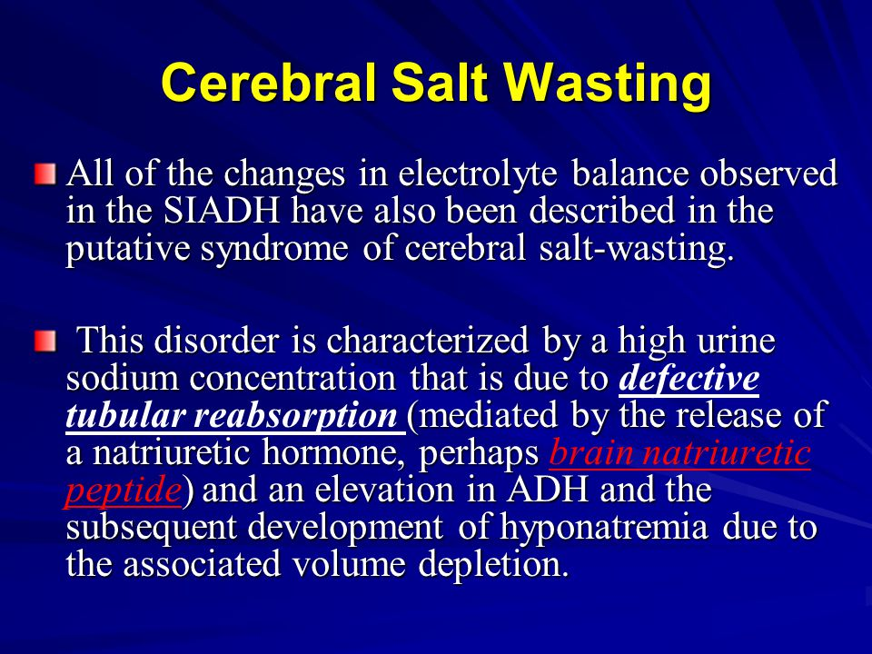 Cerebral Salt Wasting All of the changes in electrolyte balance observed in the SIADH have also been described in the putative syndrome of cerebral sa