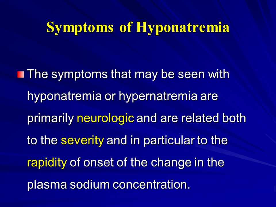 Symptoms of Hyponatremia The symptoms that may be seen with hyponatremia or hypernatremia are primarily neurologic and are related both to the severit