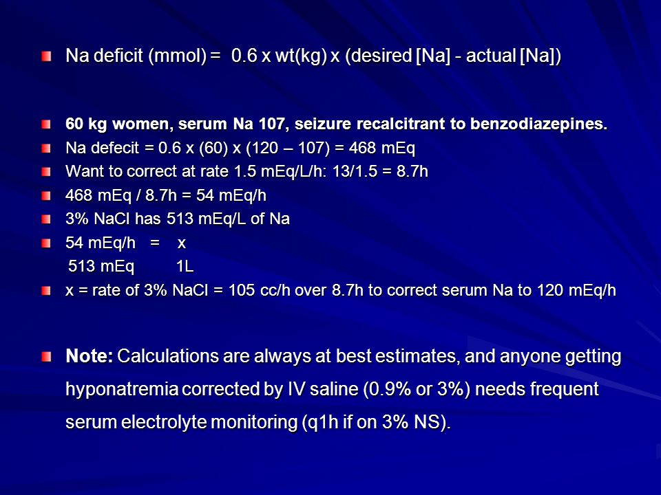 Na deficit (mmol) = 0.6 x wt(kg) x (desired [Na] - actual [Na]) 60 kg women, serum Na 107, seizure recalcitrant to benzodiazepines. Na defecit = 0.6 x