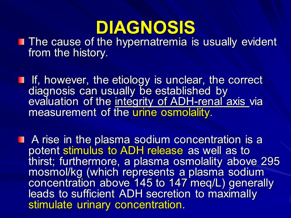 DIAGNOSIS The cause of the hypernatremia is usually evident from the history. If, however, the etiology is unclear, the correct diagnosis can usually