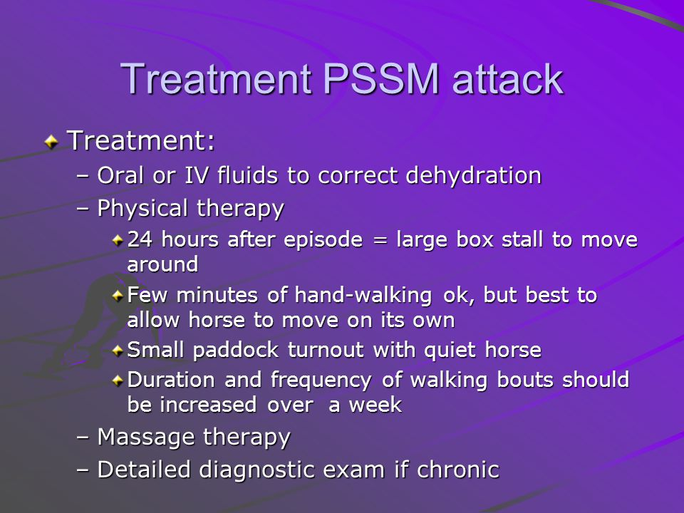 Treatment PSSM attack Treatment: –Oral or IV fluids to correct dehydration –Physical therapy 24 hours after episode = large box stall to move around Few minutes of hand-walking ok, but best to allow horse to move on its own Small paddock turnout with quiet horse Duration and frequency of walking bouts should be increased over a week –Massage therapy –Detailed diagnostic exam if chronic
