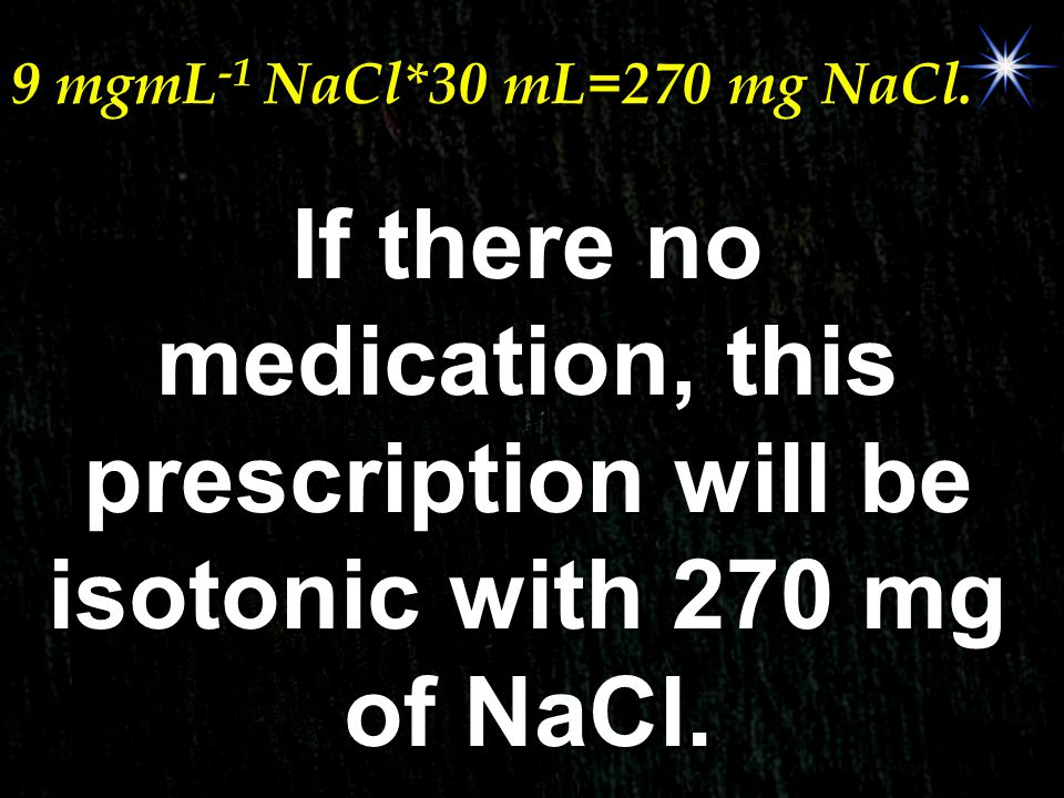 9 mgmL -1 NaCl*30 mL=270 mg NaCl. If there no medication, this prescription will be isotonic with 270 mg of NaCl.
