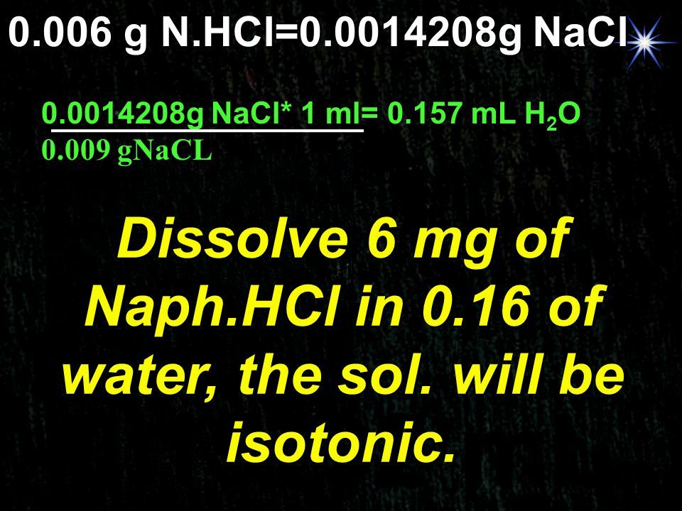 0.006 g N.HCl=0.0014208g NaCl 0.15792 mL Dissolve 6 mg of Naph.HCl in 0.16 of water, the sol. will be isotonic. 0.0014208g NaCl* 1 ml= 0.157 mL H 2 O