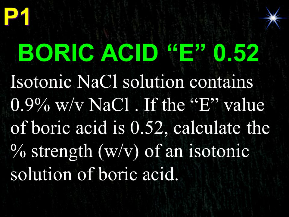 "P1 BORIC ACID ""E"" 0.52 Isotonic NaCl solution contains 0.9% w/v NaCl. If the ""E"" value of boric acid is 0.52, calculate the % strength (w/v) of an iso"