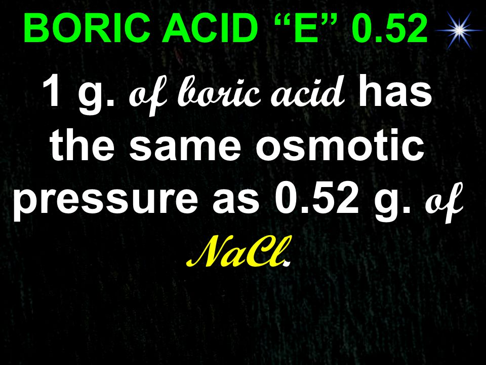 "BORIC ACID ""E"" 0.52 1 g. of boric acid has the same osmotic pressure as 0.52 g. of NaCl."