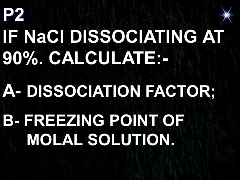 P2 IF NaCl DISSOCIATING AT 90%. CALCULATE:- A- DISSOCIATION FACTOR; B- FREEZING POINT OF MOLAL SOLUTION.