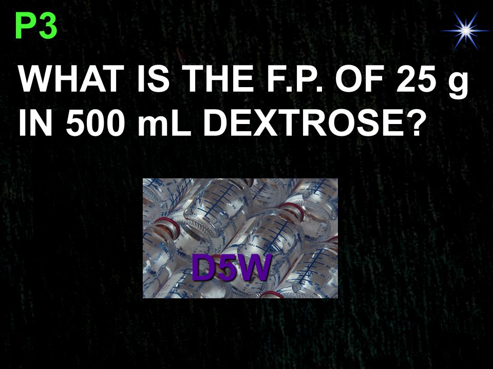P3 WHAT IS THE F.P. OF 25 g IN 500 mL DEXTROSE? D5W