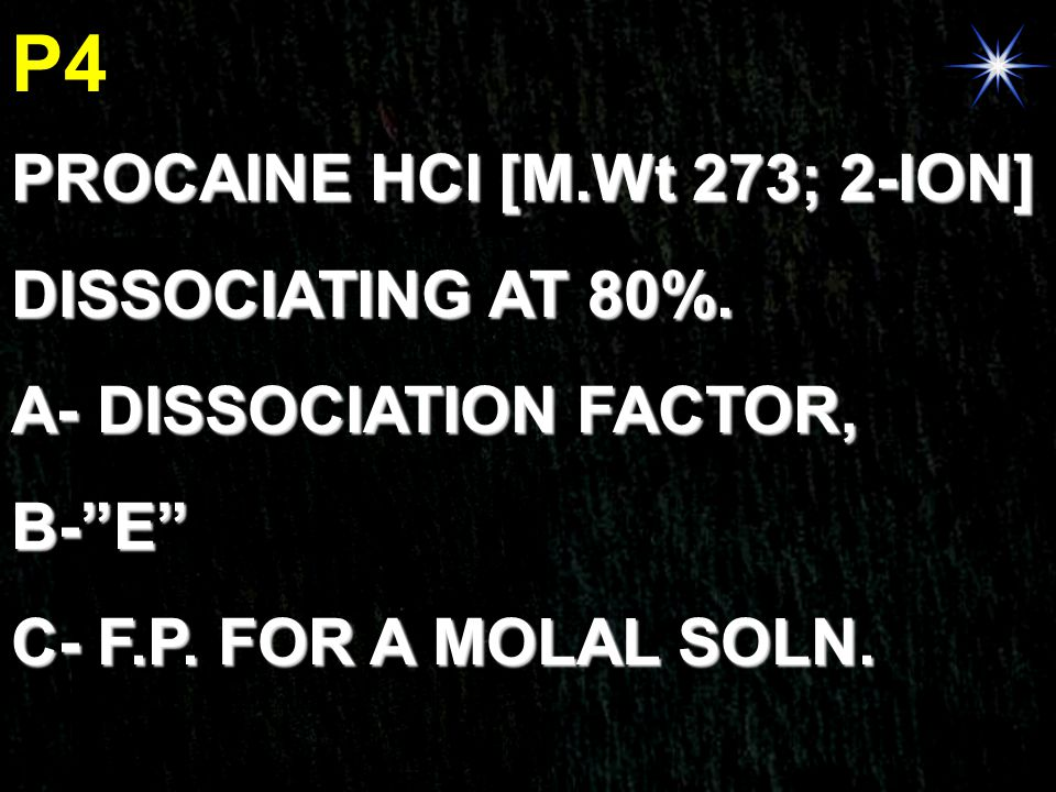 "P4 PROCAINE HCl [M.Wt 273; 2-ION] DISSOCIATING AT 80%. A- DISSOCIATION FACTOR, B-""E"" C- F.P. FOR A MOLAL SOLN."