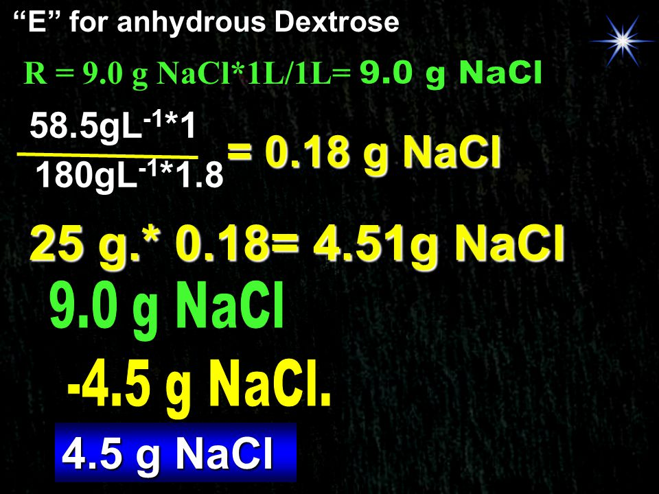 """E"" for anhydrous Dextrose 180gL -1 *1.8 58.5gL -1 *1 = 0.18 g NaCl 25 g.* 0.18= 4.51g NaCl 4.5 g NaCl"