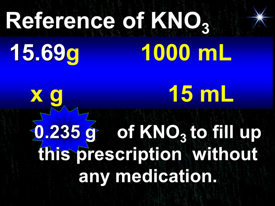 Reference of KNO 3 15.69 15.69g 1000 mL x g15 mL 0.235 g of KNO 3 to fill up this prescription without any medication.