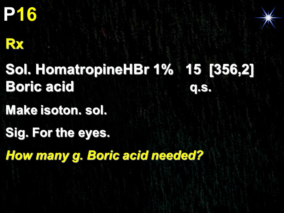 P16 Rx Sol. HomatropineHBr 1% 15 [356,2] Boric acid q.s. Make isoton. sol. Sig. For the eyes. How many g. Boric acid needed?