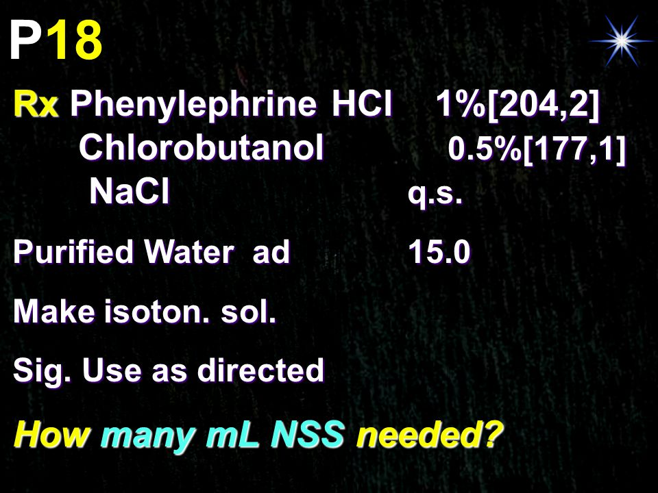 P18 Rx Phenylephrine HCl 1%[204,2] Chlorobutanol 0.5%[177,1] NaCl q.s. Purified Water ad 15.0 Make isoton. sol. Sig. Use as directed How many mL NSS n