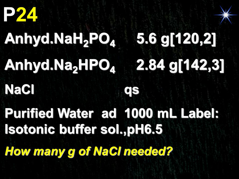 P24 Anhyd.NaH 2 PO 4 5.6 g[120,2] Anhyd.Na 2 HPO 4 2.84 g[142,3] NaClqs Purified Water ad1000 mL Label: Isotonic buffer sol.,pH6.5 How many g of NaCl