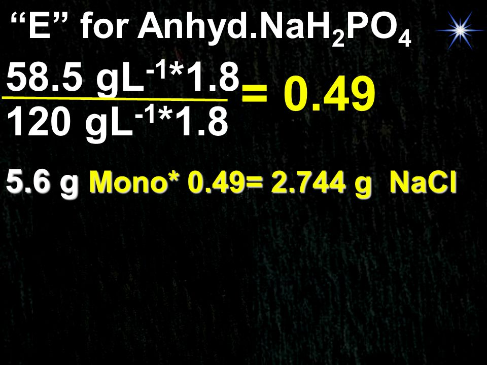 """E"" for Anhyd.NaH 2 PO 4 120 gL -1 *1.8 58.5 gL -1 *1.8 = 0.49 5.6 g Mono* 0.49= 2.744 g NaCl"
