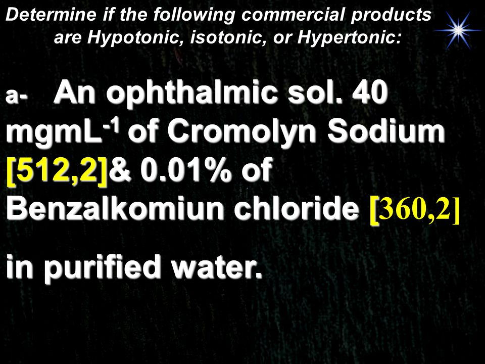 Determine if the following commercial products are Hypotonic, isotonic, or Hypertonic: a- An ophthalmic sol. 40 mgmL -1 of Cromolyn Sodium [512,2]& 0.