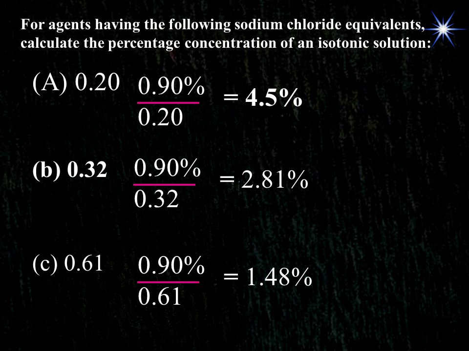 For agents having the following sodium chloride equivalents, calculate the percentage concentration of an isotonic solution: (A) 0.20 0.90% 0.20 = 4.5