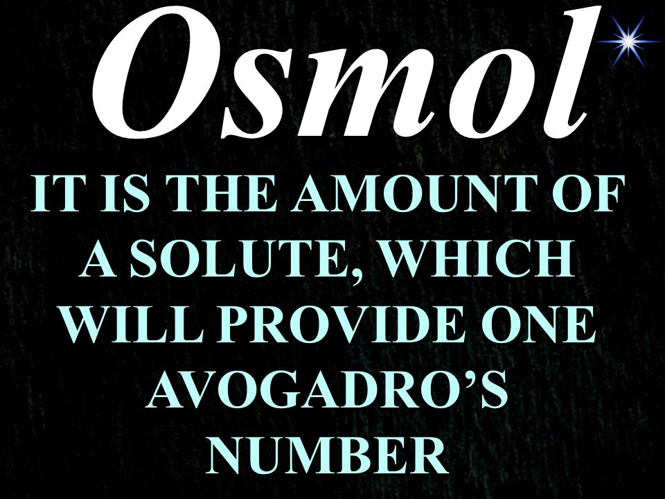 Osmol IT IS THE AMOUNT OF A SOLUTE, WHICH WILL PROVIDE ONE AVOGADRO'S NUMBER