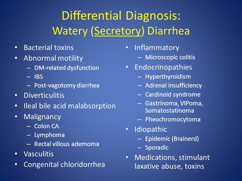 Differential Diagnosis: Watery (Secretory) Diarrhea Bacterial toxins Abnormal motility – DM-related dysfunction – IBS – Post-vagotomy diarrhea Diverti